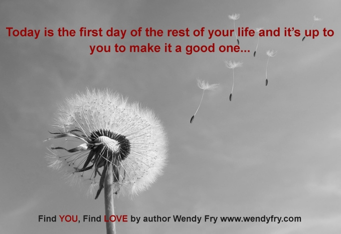 Today is the first day of the rest of your life and it's up to you to make it a good one...